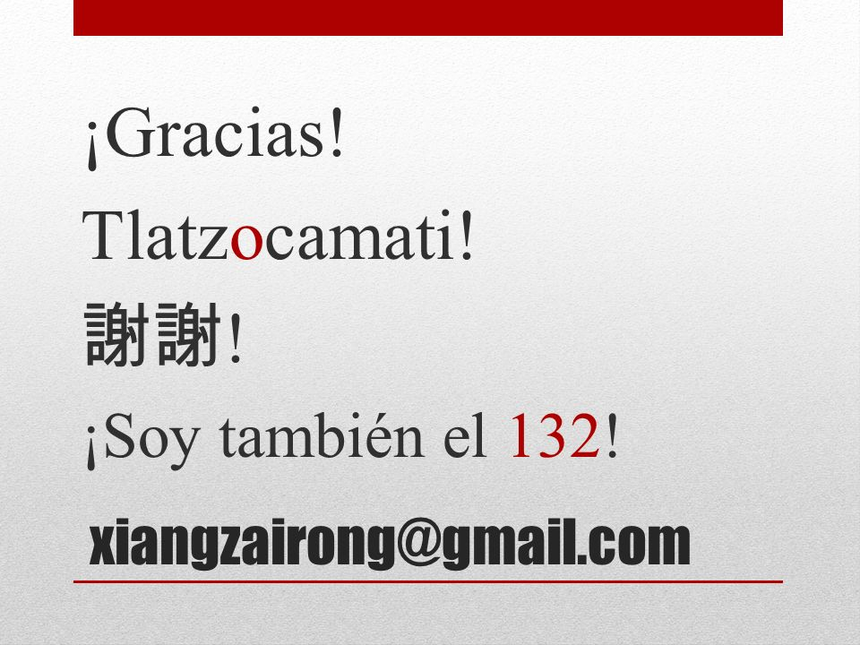 ¡Gracias! Tlatzocamati! 謝謝! ¡Soy también el 132!