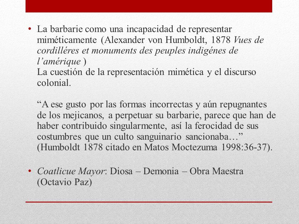 La barbarie como una incapacidad de representar miméticamente (Alexander von Humboldt, 1878 Vues de cordilléres et monuments des peuples indigénes de l'amérique ) La cuestión de la representación mimética y el discurso colonial. A ese gusto por las formas incorrectas y aún repugnantes de los mejicanos, a perpetuar su barbarie, parece que han de haber contribuido singularmente, así la ferocidad de sus costumbres que un culto sanguinario sancionaba… (Humboldt 1878 citado en Matos Moctezuma 1998:36-37).