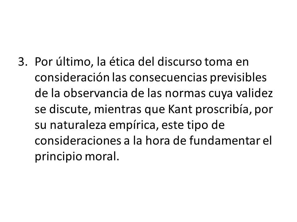 Por último, la ética del discurso toma en consideración las consecuencias previsibles de la observancia de las normas cuya validez se discute, mientras que Kant proscribía, por su naturaleza empírica, este tipo de consideraciones a la hora de fundamentar el principio moral.