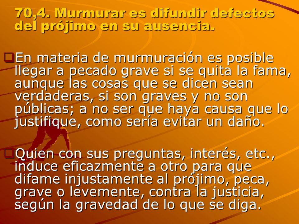 70,4. Murmurar es difundir defectos del prójimo en su ausencia.