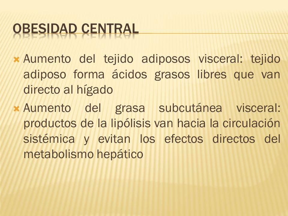 Obesidad central Aumento del tejido adiposos visceral: tejido adiposo forma ácidos grasos libres que van directo al hígado.