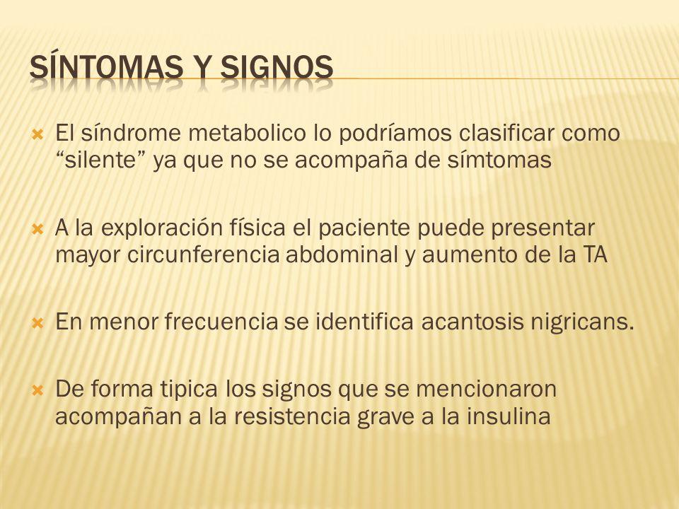 Síntomas y signos El síndrome metabolico lo podríamos clasificar como silente ya que no se acompaña de símtomas.
