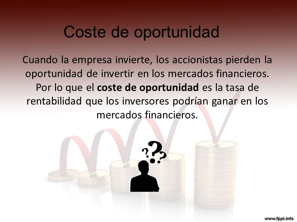 Coste de oportunidad Cuando la empresa invierte, los accionistas pierden la oportunidad de invertir en los mercados financieros.