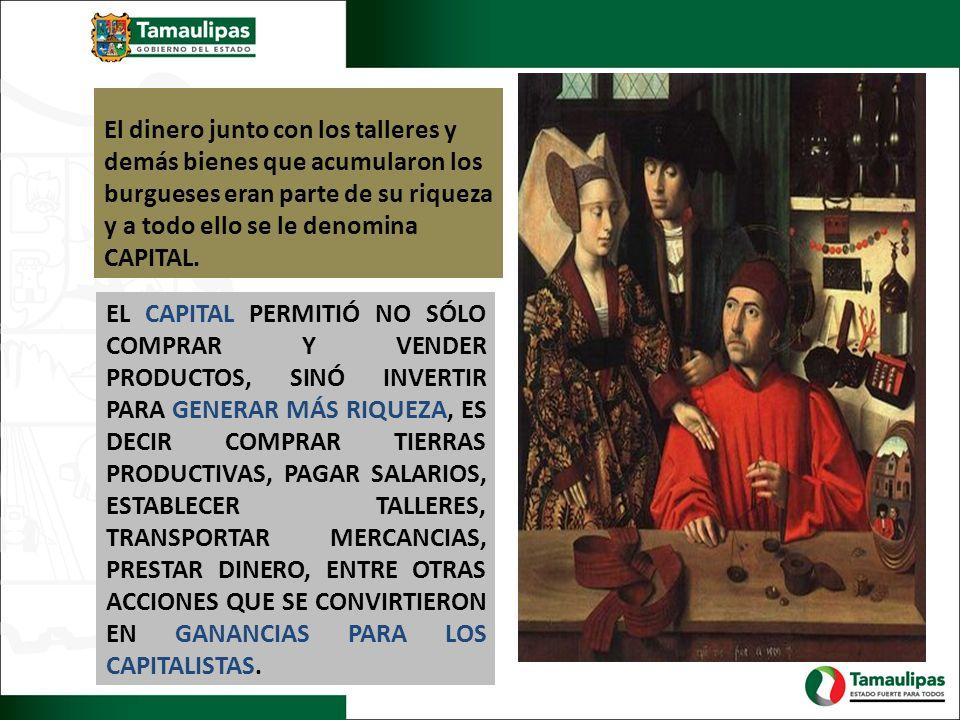 El dinero junto con los talleres y demás bienes que acumularon los burgueses eran parte de su riqueza y a todo ello se le denomina CAPITAL.