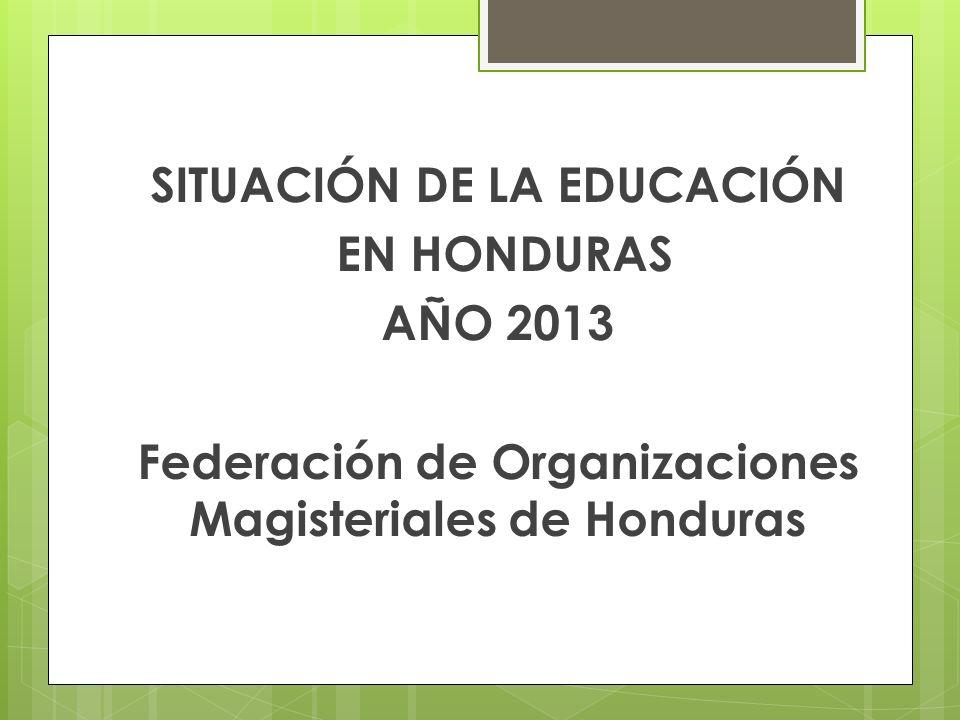 SITUACIÓN DE LA EDUCACIÓN EN HONDURAS AÑO 2013 Federación de Organizaciones Magisteriales de Honduras