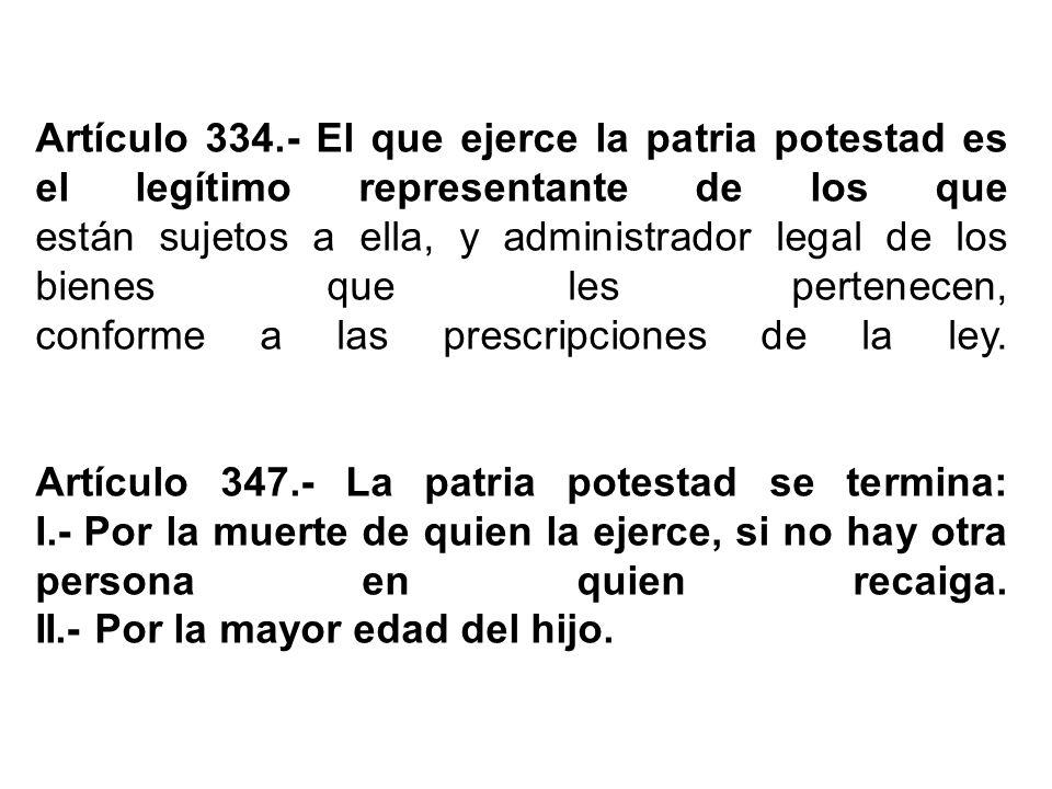 Artículo 334.- El que ejerce la patria potestad es el legítimo representante de los que están sujetos a ella, y administrador legal de los bienes que les pertenecen, conforme a las prescripciones de la ley.