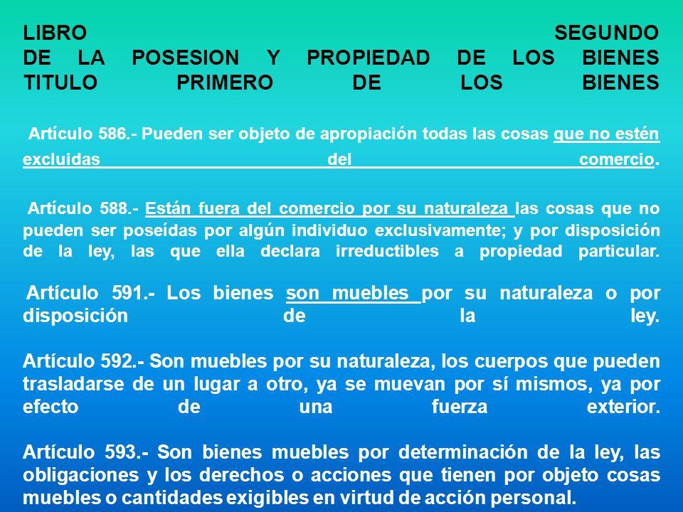 LIBRO SEGUNDO DE LA POSESION Y PROPIEDAD DE LOS BIENES TITULO PRIMERO DE LOS BIENES Artículo 586.- Pueden ser objeto de apropiación todas las cosas que no estén excluidas del comercio.