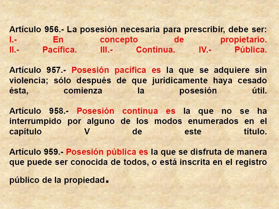 Artículo 956. - La posesión necesaria para prescribir, debe ser: I