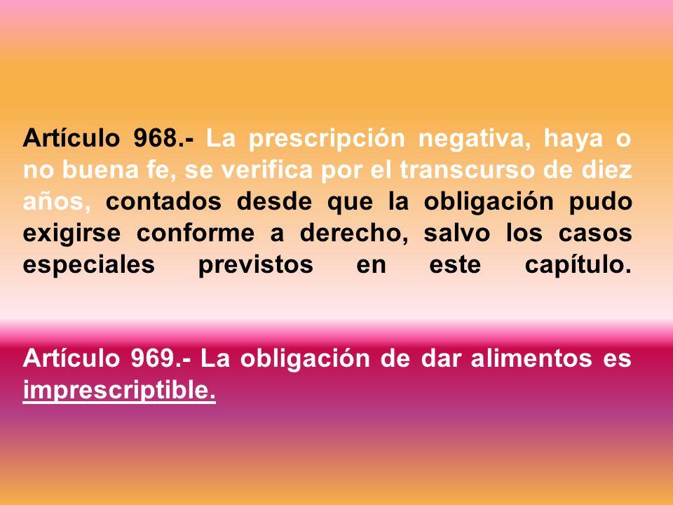 Artículo 968.- La prescripción negativa, haya o no buena fe, se verifica por el transcurso de diez años, contados desde que la obligación pudo exigirse conforme a derecho, salvo los casos especiales previstos en este capítulo.