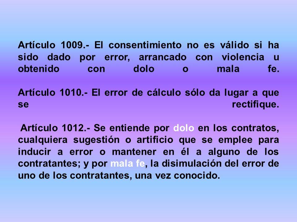 Artículo 1009.- El consentimiento no es válido si ha sido dado por error, arrancado con violencia u obtenido con dolo o mala fe.