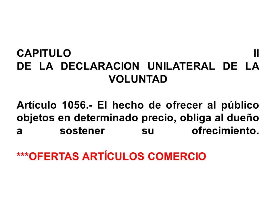 CAPITULO II DE LA DECLARACION UNILATERAL DE LA VOLUNTAD Artículo 1056
