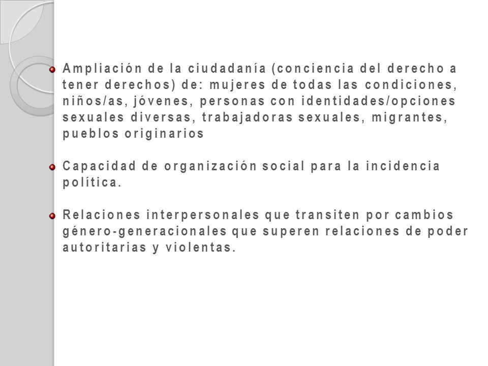 Ampliación de la ciudadanía (conciencia del derecho a tener derechos) de: mujeres de todas las condiciones, niños/as, jóvenes, personas con identidades/opciones sexuales diversas, trabajadoras sexuales, migrantes, pueblos originarios