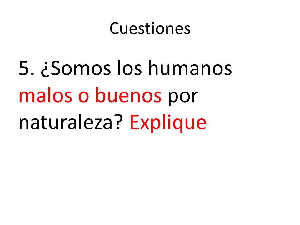 5. ¿Somos los humanos malos o buenos por naturaleza Explique