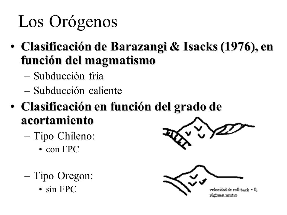 Los Orógenos Clasificación de Barazangi & Isacks (1976), en función del magmatismo. Subducción fría.
