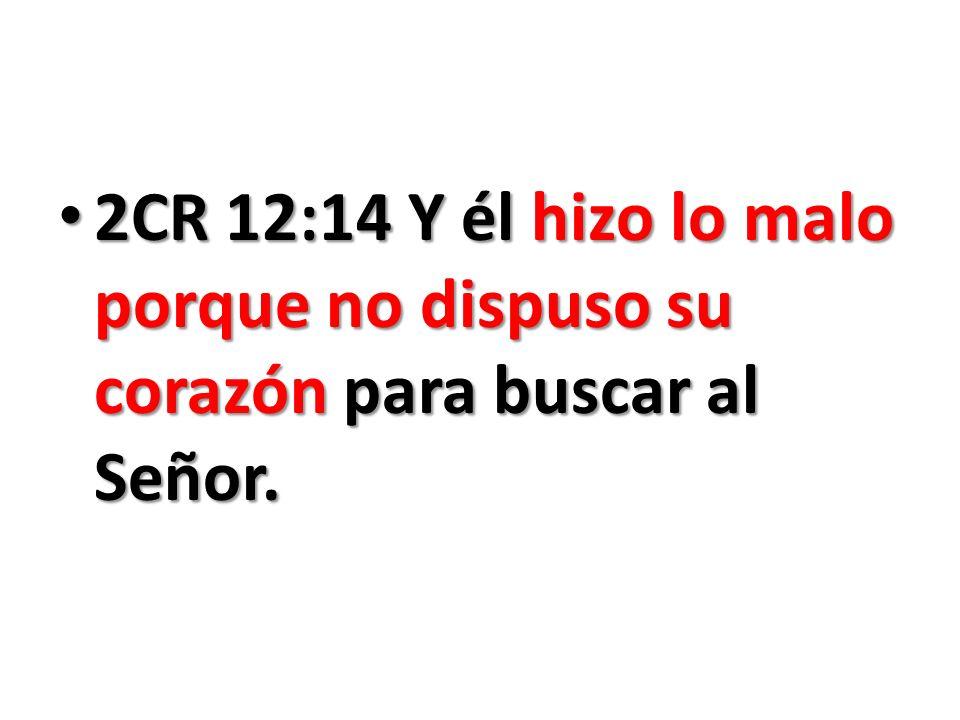 2CR 12:14 Y él hizo lo malo porque no dispuso su corazón para buscar al Señor.