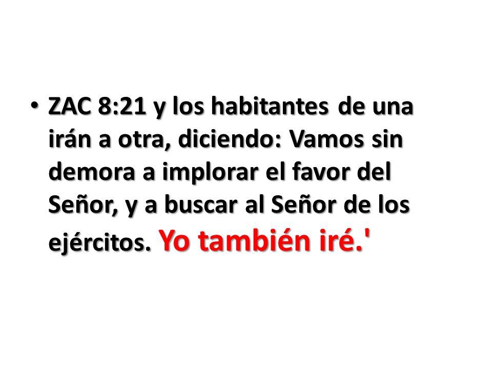 ZAC 8:21 y los habitantes de una irán a otra, diciendo: Vamos sin demora a implorar el favor del Señor, y a buscar al Señor de los ejércitos.