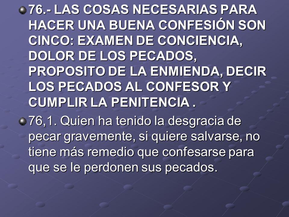 76.- LAS COSAS NECESARIAS PARA HACER UNA BUENA CONFESIÓN SON CINCO: EXAMEN DE CONCIENCIA, DOLOR DE LOS PECADOS, PROPOSITO DE LA ENMIENDA, DECIR LOS PECADOS AL CONFESOR Y CUMPLIR LA PENITENCIA .