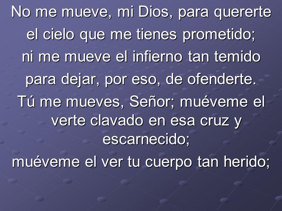 No me mueve, mi Dios, para quererte el cielo que me tienes prometido;