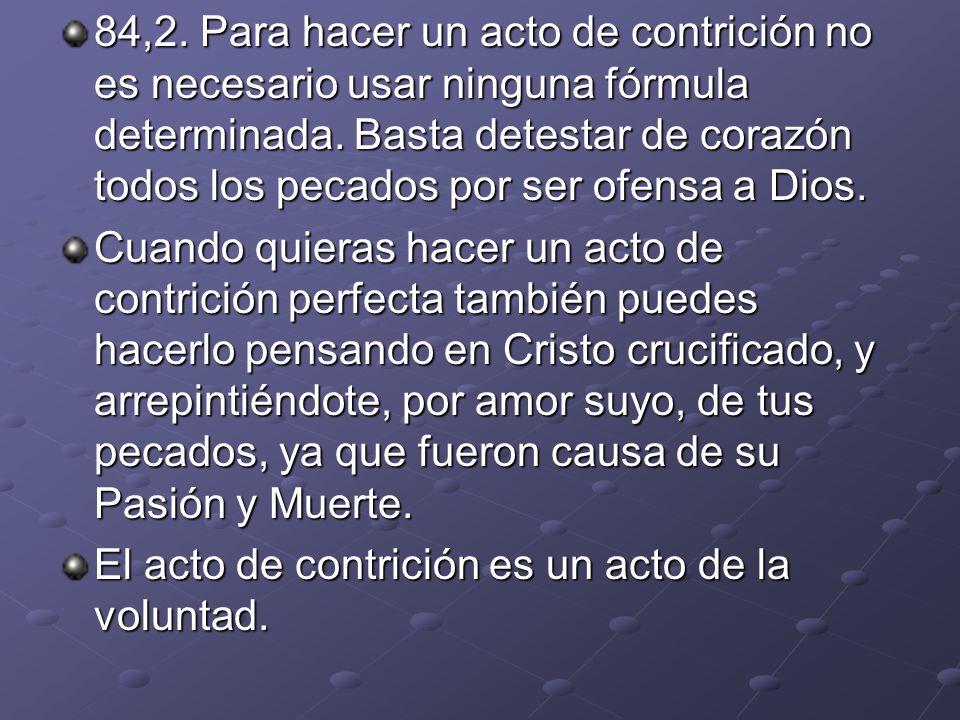 84,2. Para hacer un acto de contrición no es necesario usar ninguna fórmula determinada. Basta detestar de corazón todos los pecados por ser ofensa a Dios.