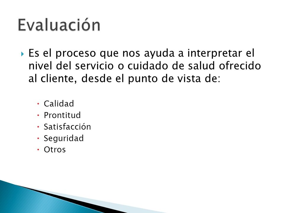 Evaluación Es el proceso que nos ayuda a interpretar el nivel del servicio o cuidado de salud ofrecido al cliente, desde el punto de vista de: