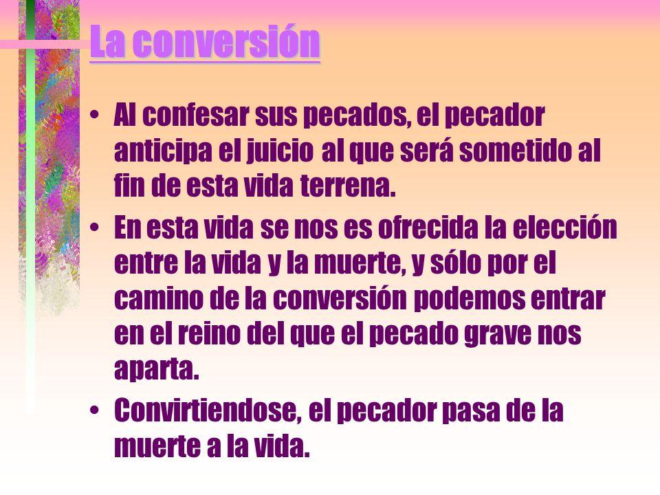 La conversión Al confesar sus pecados, el pecador anticipa el juicio al que será sometido al fin de esta vida terrena.