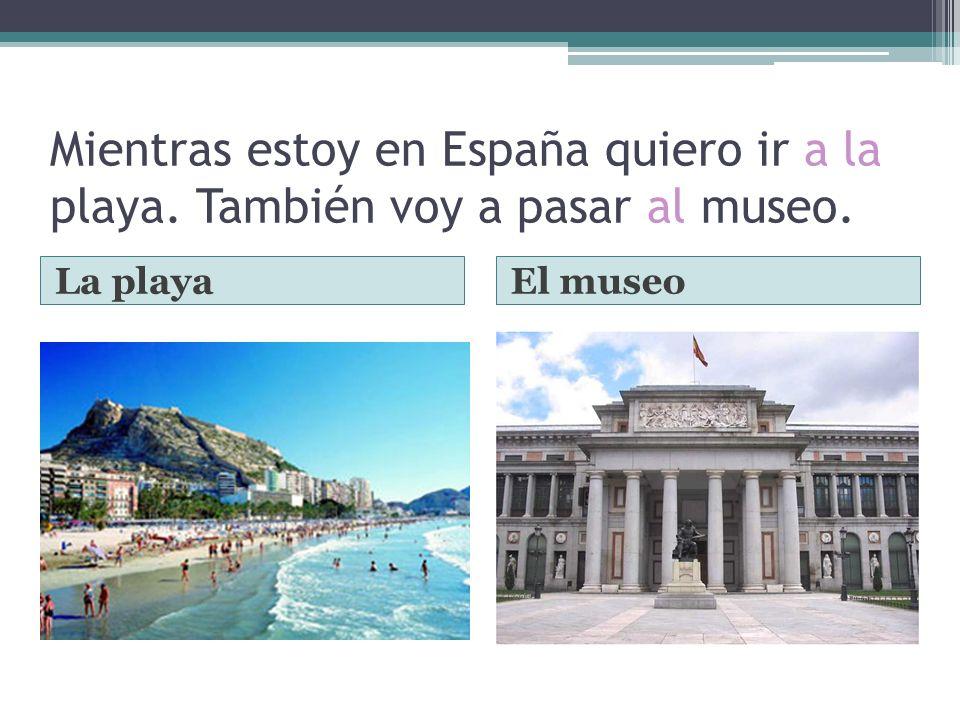Mientras estoy en España quiero ir a la playa