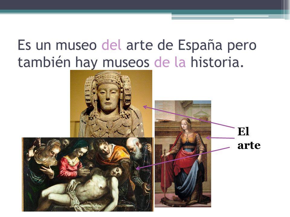 Es un museo del arte de España pero también hay museos de la historia.