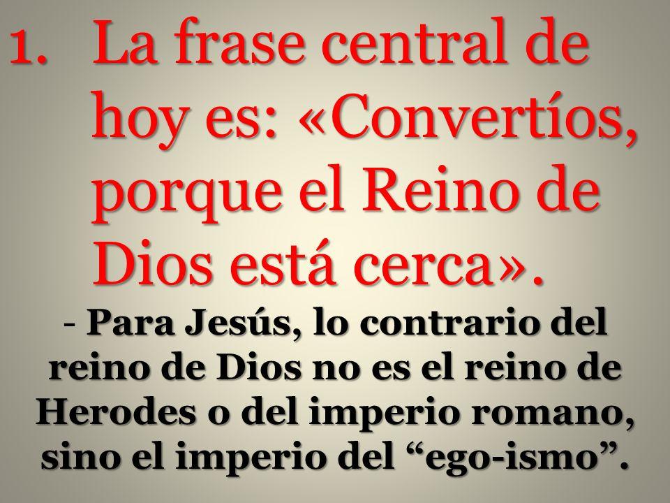 La frase central de hoy es: «Convertíos, porque el Reino de Dios está cerca».