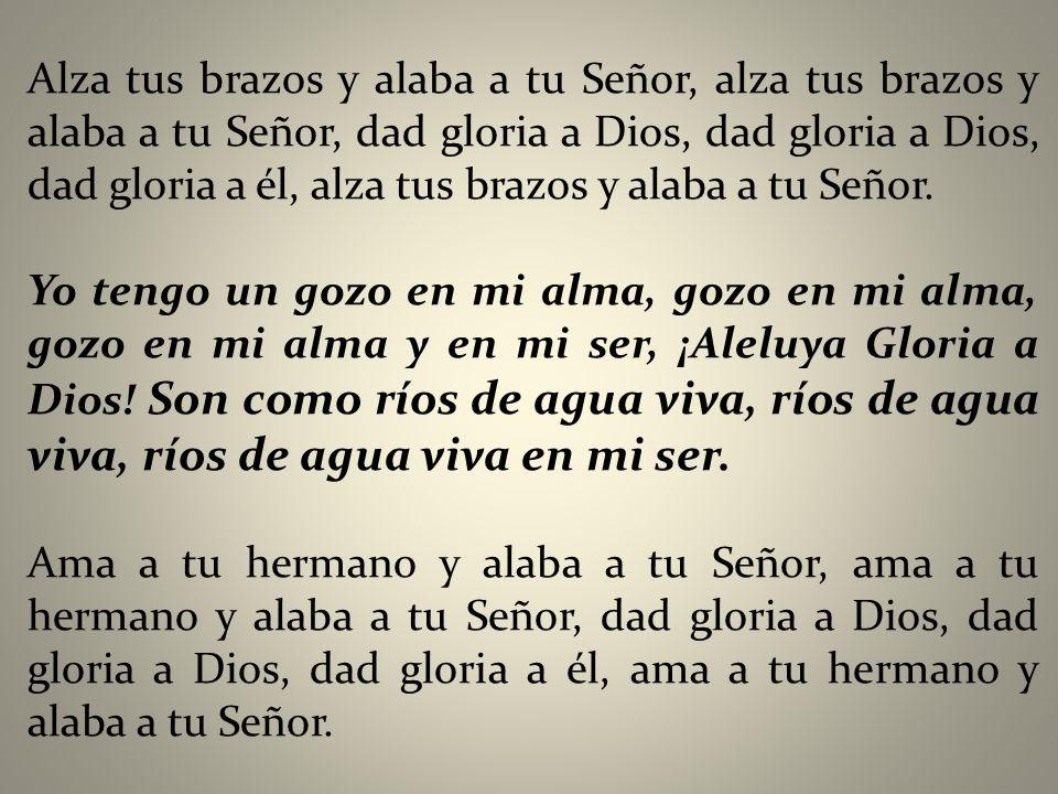 Alza tus brazos y alaba a tu Señor, alza tus brazos y alaba a tu Señor, dad gloria a Dios, dad gloria a Dios, dad gloria a él, alza tus brazos y alaba a tu Señor.