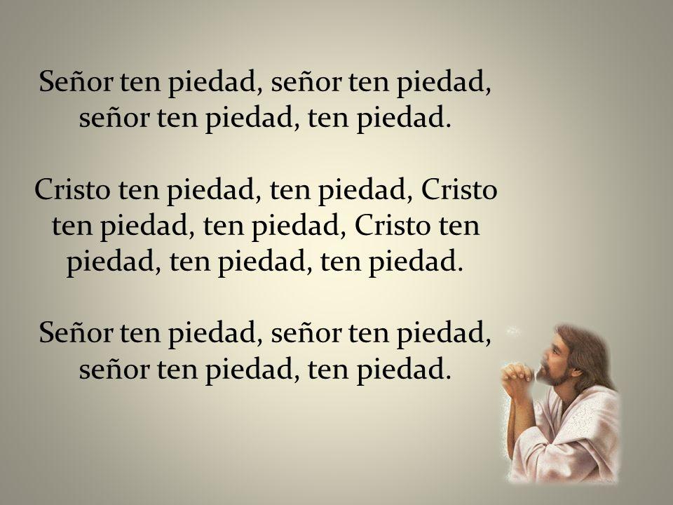 Señor ten piedad, señor ten piedad, señor ten piedad, ten piedad.