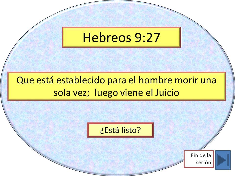 Hebreos 9:27 Hebrews 9:29. Que está establecido para el hombre morir una sola vez; luego viene el Juicio.