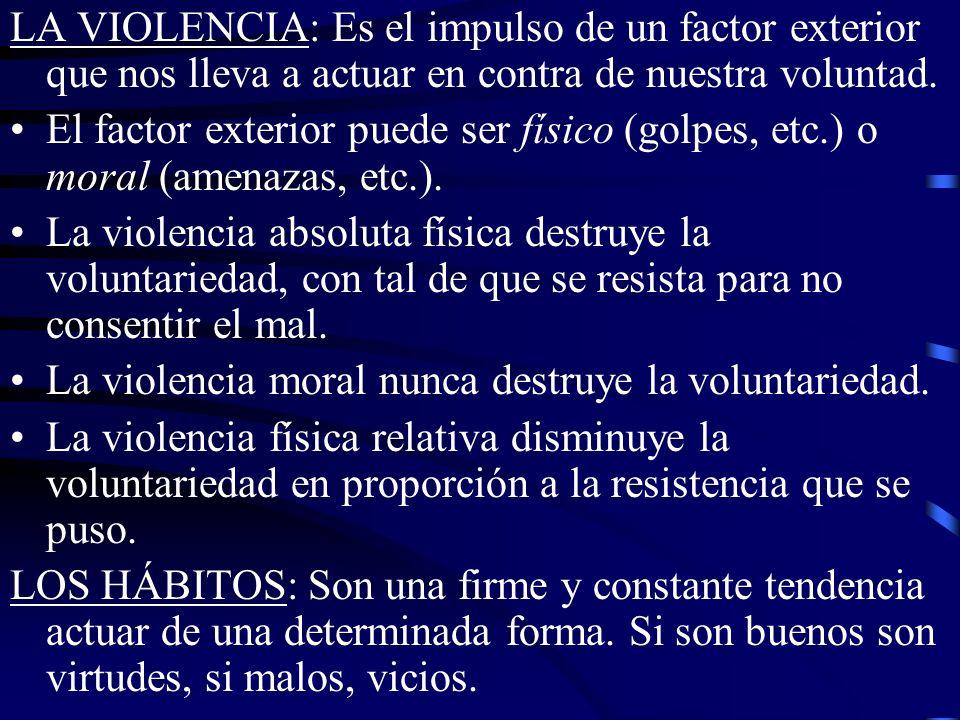 LA VIOLENCIA: Es el impulso de un factor exterior que nos lleva a actuar en contra de nuestra voluntad.