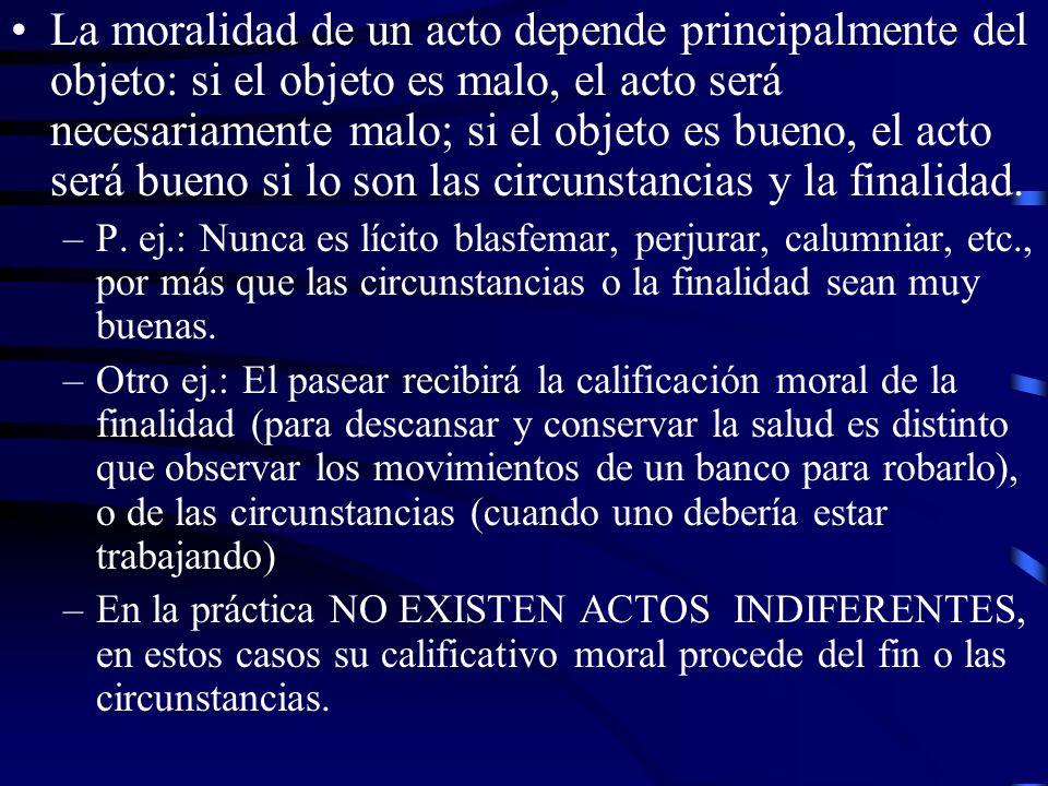 La moralidad de un acto depende principalmente del objeto: si el objeto es malo, el acto será necesariamente malo; si el objeto es bueno, el acto será bueno si lo son las circunstancias y la finalidad.