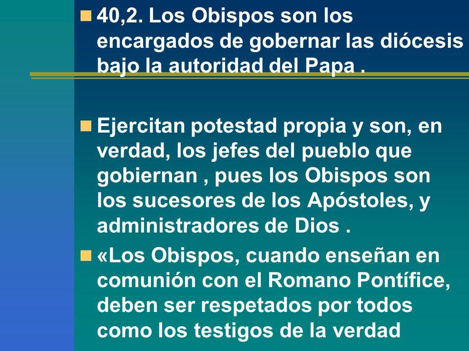 40,2. Los Obispos son los encargados de gobernar las diócesis bajo la autoridad del Papa .