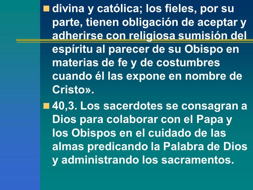 divina y católica; los fieles, por su parte, tienen obligación de aceptar y adherirse con religiosa sumisión del espíritu al parecer de su Obispo en materias de fe y de costumbres cuando él las expone en nombre de Cristo».