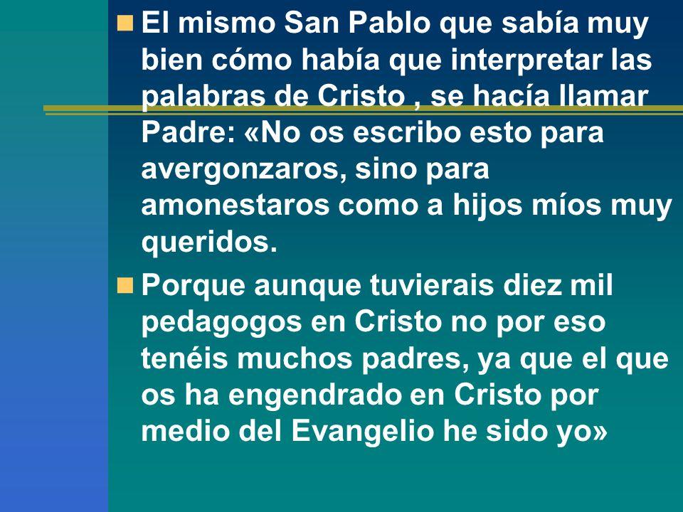 El mismo San Pablo que sabía muy bien cómo había que interpretar las palabras de Cristo , se hacía llamar Padre: «No os escribo esto para avergonzaros, sino para amonestaros como a hijos míos muy queridos.