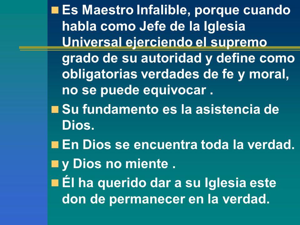 Es Maestro Infalible, porque cuando habla como Jefe de la Iglesia Universal ejerciendo el supremo grado de su autoridad y define como obligatorias verdades de fe y moral, no se puede equivocar .