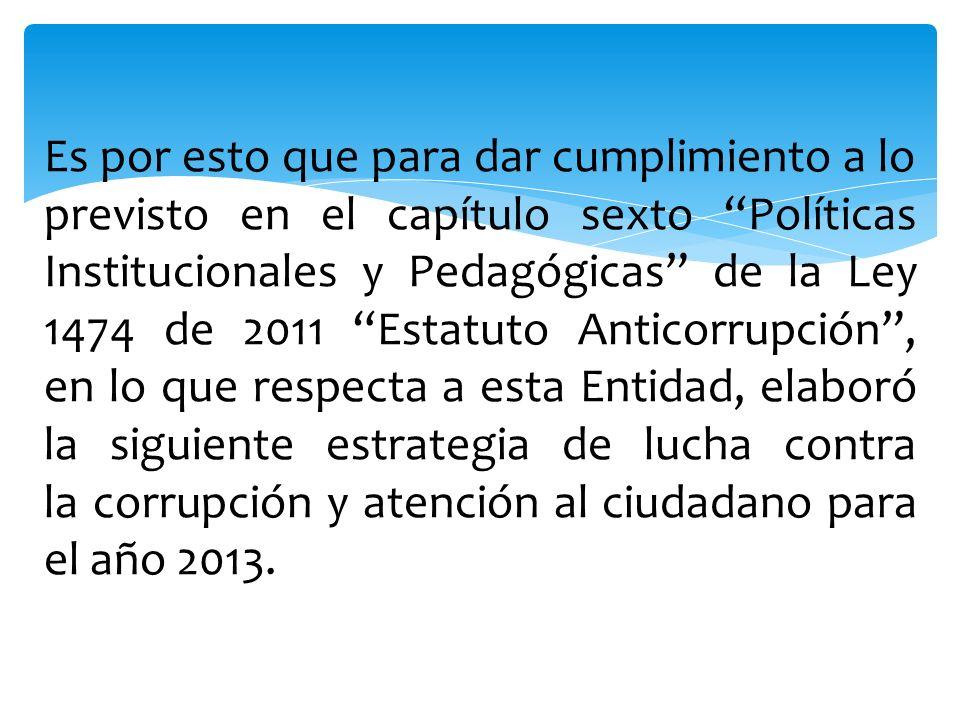 Es por esto que para dar cumplimiento a lo previsto en el capítulo sexto Políticas Institucionales y Pedagógicas de la Ley 1474 de 2011 Estatuto Anticorrupción , en lo que respecta a esta Entidad, elaboró la siguiente estrategia de lucha contra la corrupción y atención al ciudadano para el año 2013.