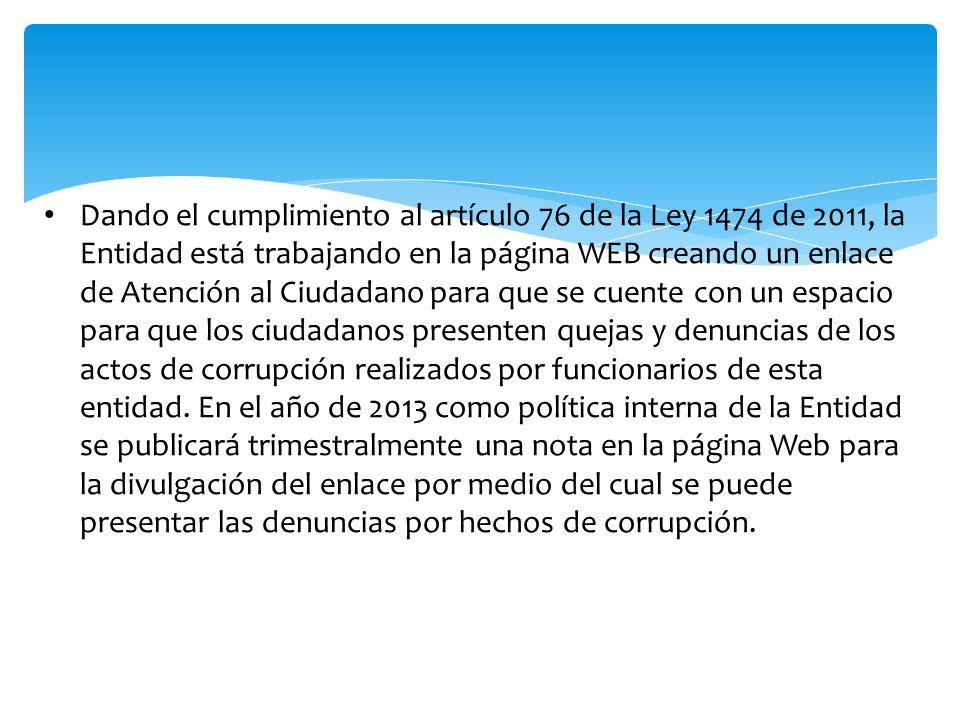 Dando el cumplimiento al artículo 76 de la Ley 1474 de 2011, la Entidad está trabajando en la página WEB creando un enlace de Atención al Ciudadano para que se cuente con un espacio para que los ciudadanos presenten quejas y denuncias de los actos de corrupción realizados por funcionarios de esta entidad.