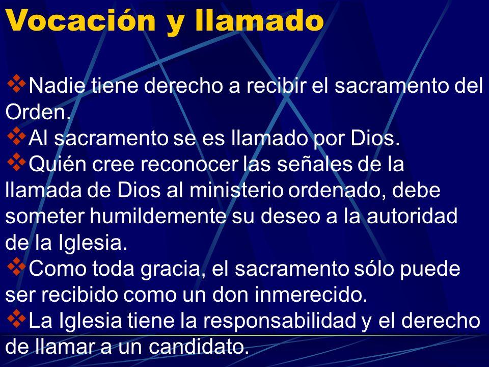 Vocación y llamado Nadie tiene derecho a recibir el sacramento del Orden. Al sacramento se es llamado por Dios.