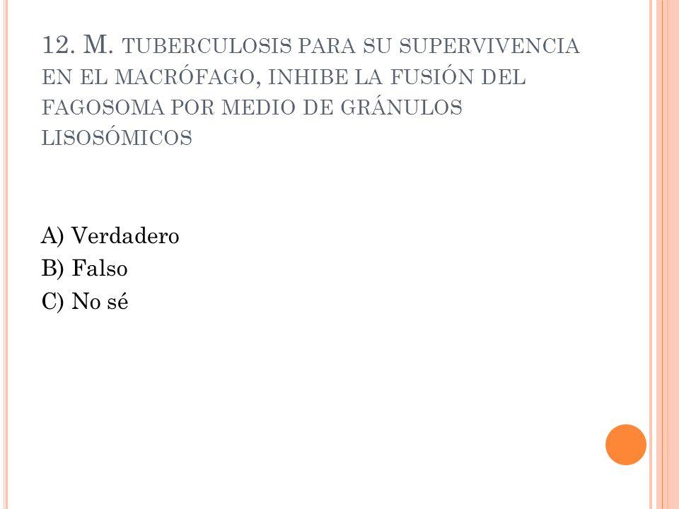 12. M. tuberculosis para su supervivencia en el macrófago, inhibe la fusión del fagosoma por medio de gránulos lisosómicos