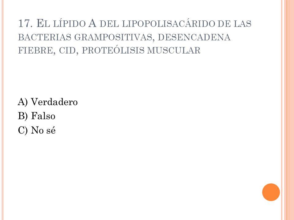 17. El lípido A del lipopolisacárido de las bacterias grampositivas, desencadena fiebre, cid, proteólisis muscular