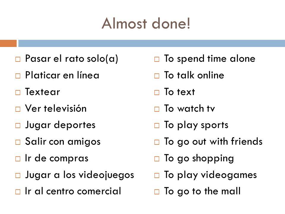 Almost done! Pasar el rato solo(a) Platicar en línea Textear
