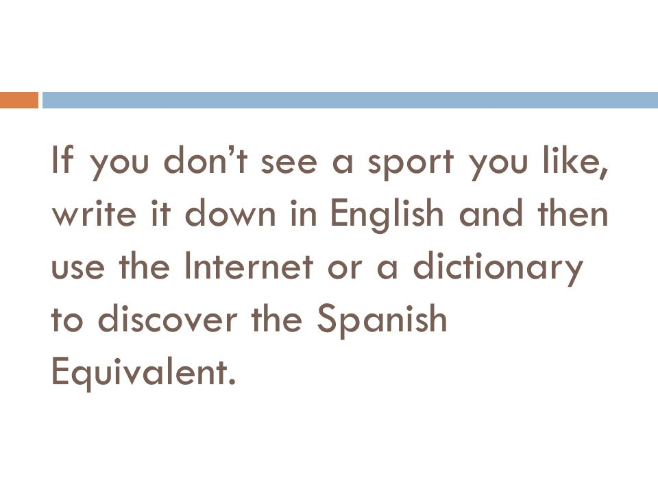 If you don't see a sport you like, write it down in English and then use the Internet or a dictionary to discover the Spanish Equivalent.