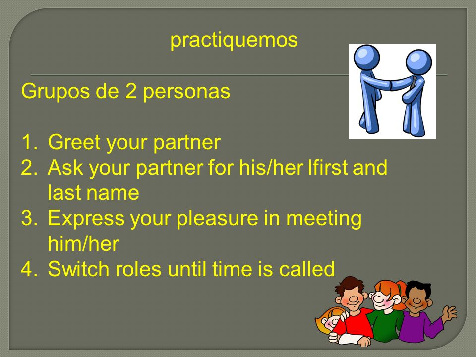 practiquemos Grupos de 2 personas. Greet your partner. Ask your partner for his/her lfirst and last name.