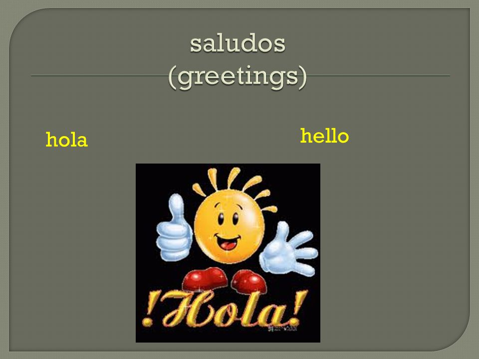 saludos (greetings) hello hola