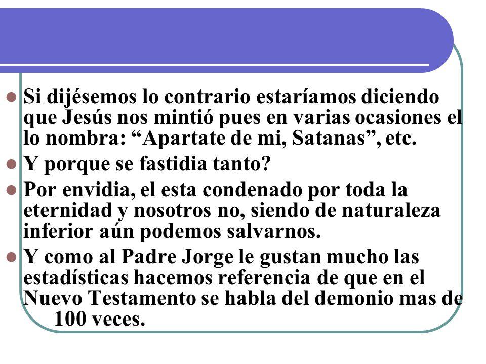 Si dijésemos lo contrario estaríamos diciendo que Jesús nos mintió pues en varias ocasiones el lo nombra: Apartate de mi, Satanas , etc.