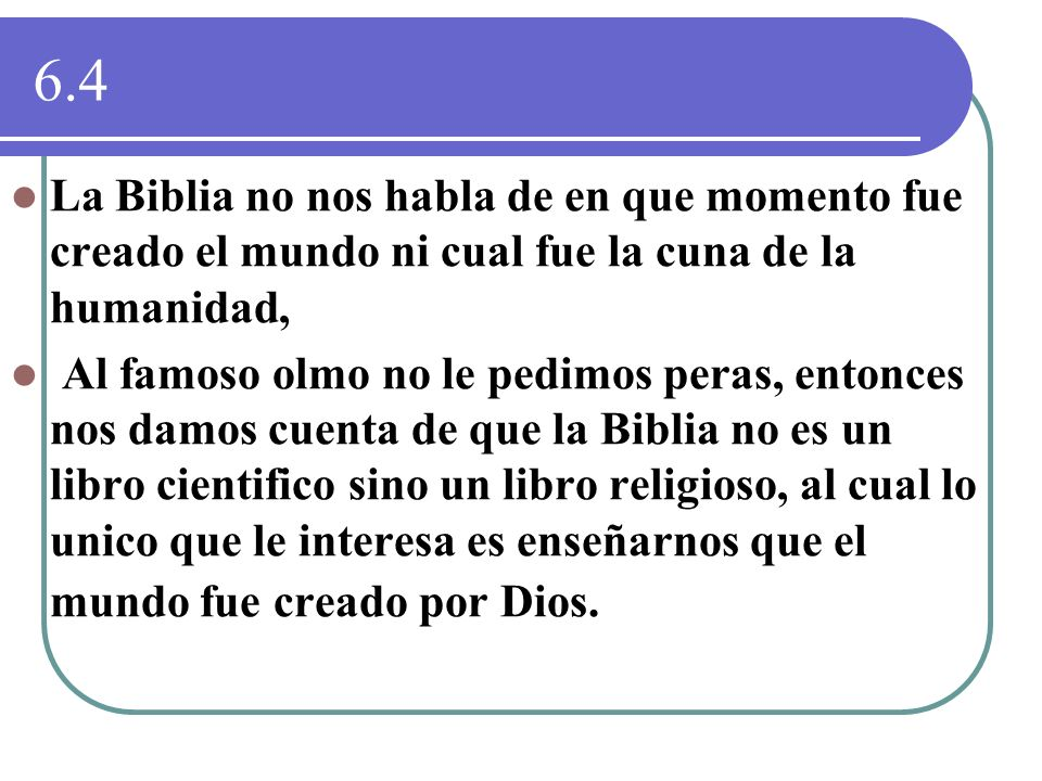 6.4La Biblia no nos habla de en que momento fue creado el mundo ni cual fue la cuna de la humanidad,
