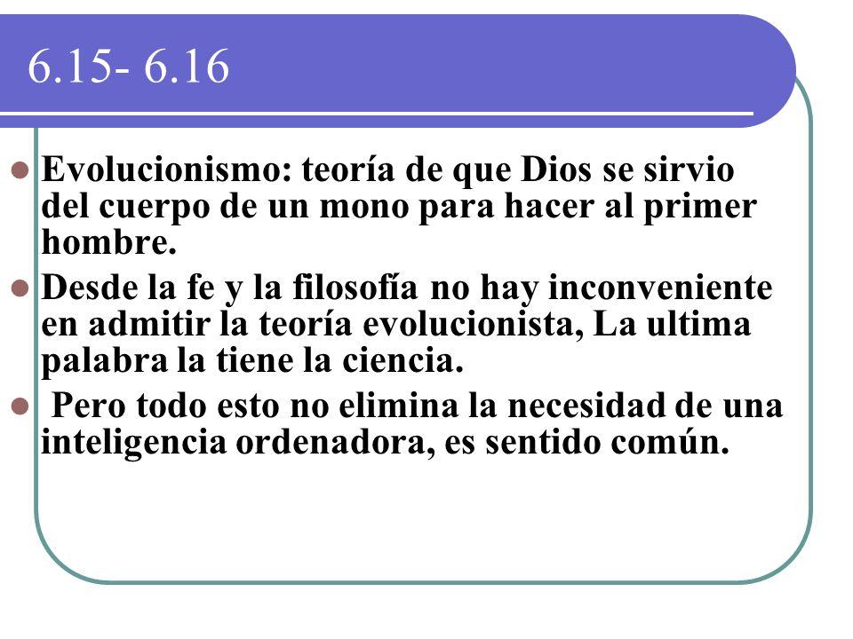 6.15- 6.16 Evolucionismo: teoría de que Dios se sirvio del cuerpo de un mono para hacer al primer hombre.