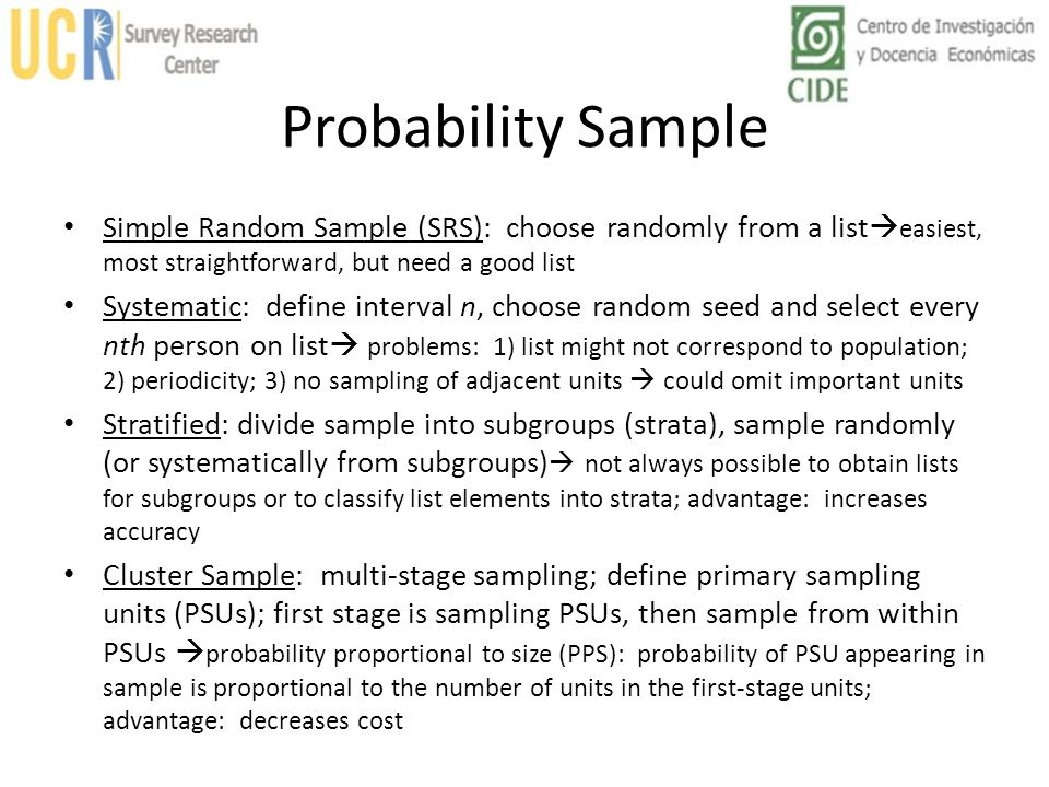 Probability Sample Simple Random Sample (SRS): choose randomly from a listeasiest, most straightforward, but need a good list.